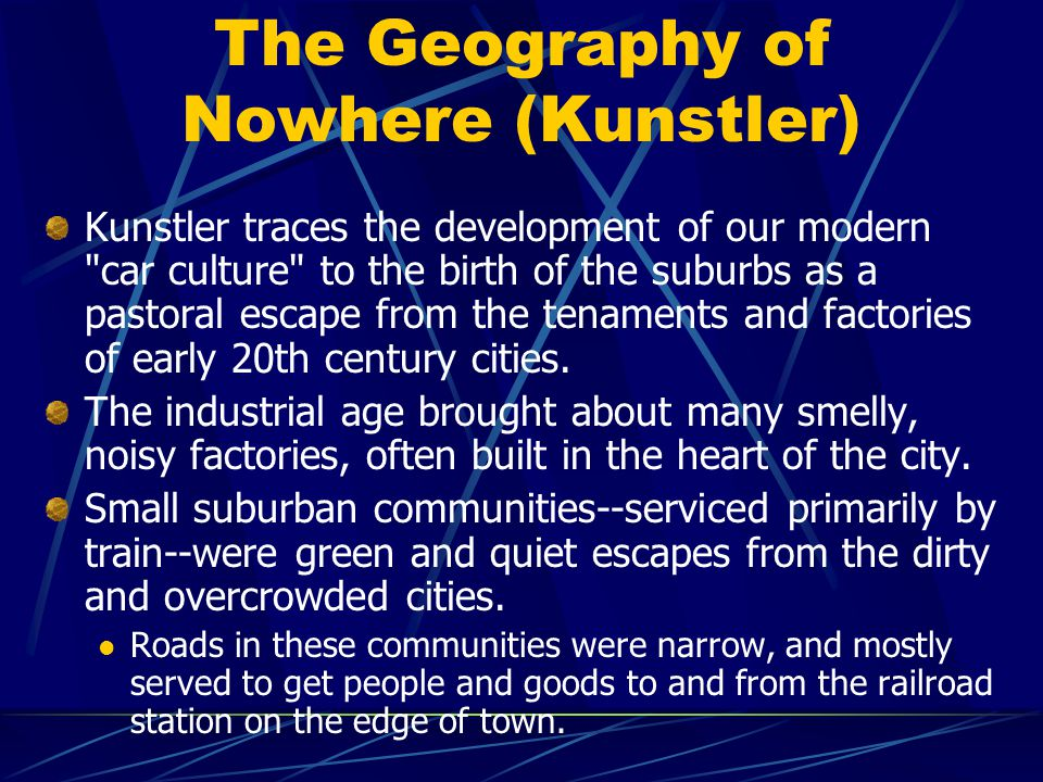 The Geography of Nowhere (Kunstler) Kunstler traces the development of our modern car culture to the birth of the suburbs as a pastoral escape from the tenaments and factories of early 20th century cities.