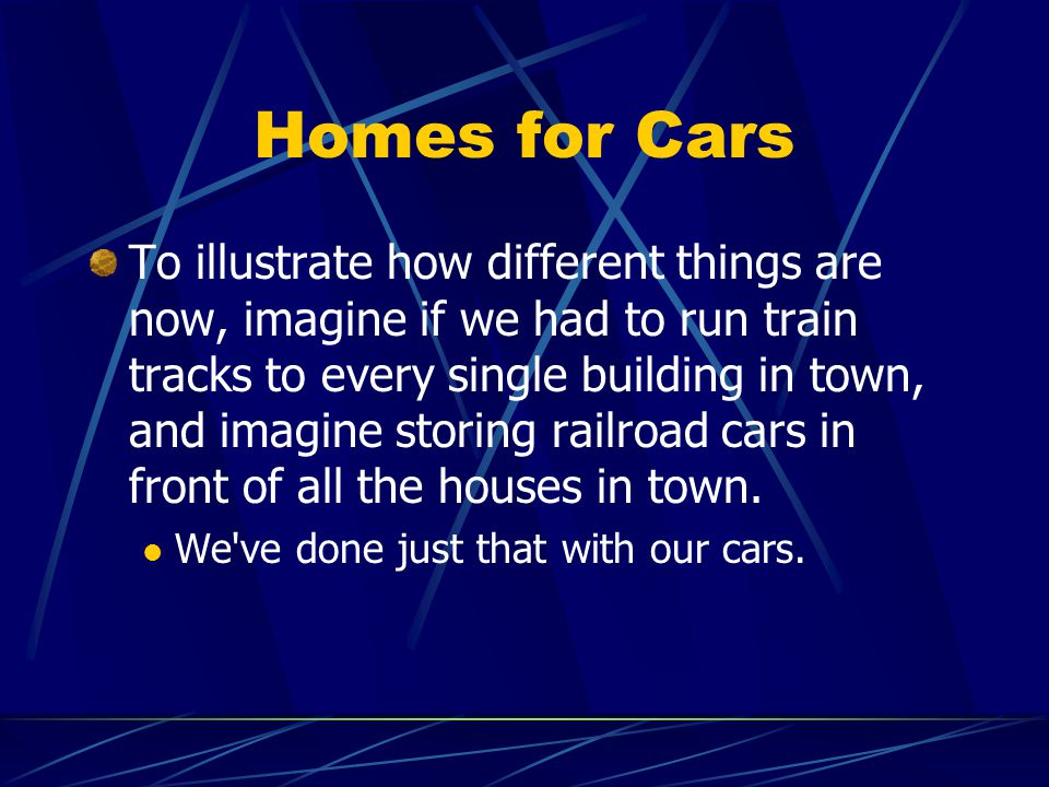 Homes for Cars To illustrate how different things are now, imagine if we had to run train tracks to every single building in town, and imagine storing railroad cars in front of all the houses in town.