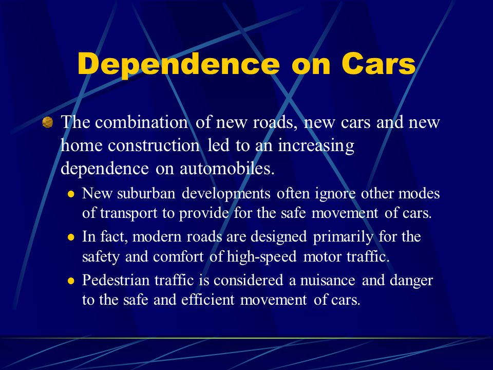 Dependence on Cars The combination of new roads, new cars and new home construction led to an increasing dependence on automobiles.