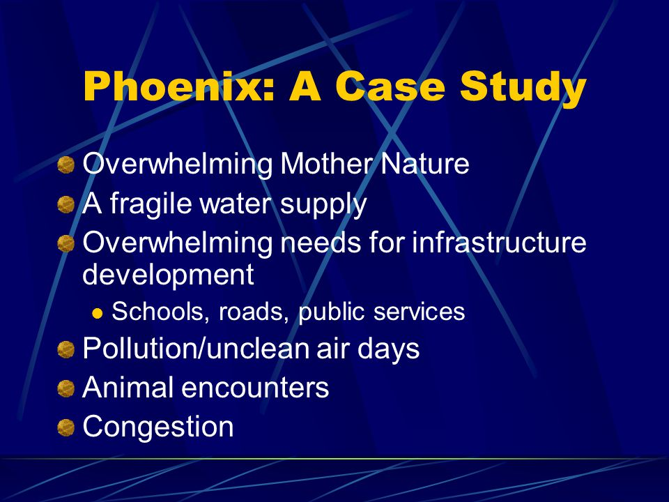 Phoenix: A Case Study Overwhelming Mother Nature A fragile water supply Overwhelming needs for infrastructure development Schools, roads, public services Pollution/unclean air days Animal encounters Congestion