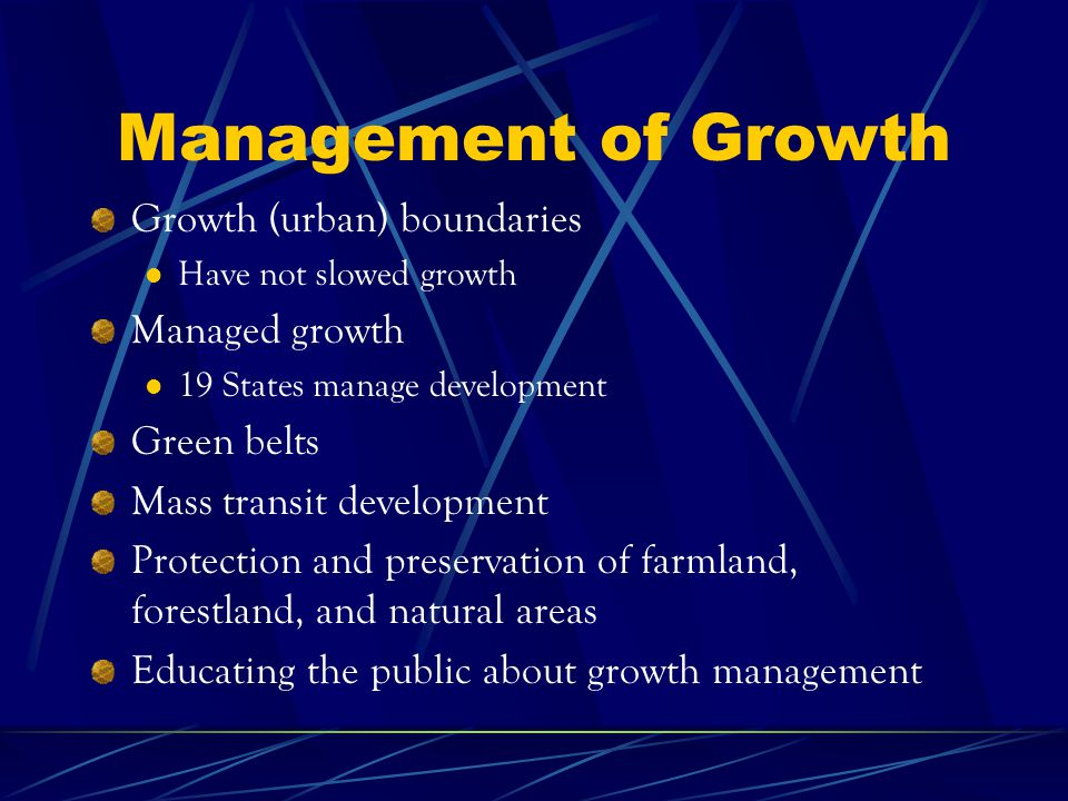 Management of Growth Growth (urban) boundaries Have not slowed growth Managed growth 19 States manage development Green belts Mass transit development Protection and preservation of farmland, forestland, and natural areas Educating the public about growth management