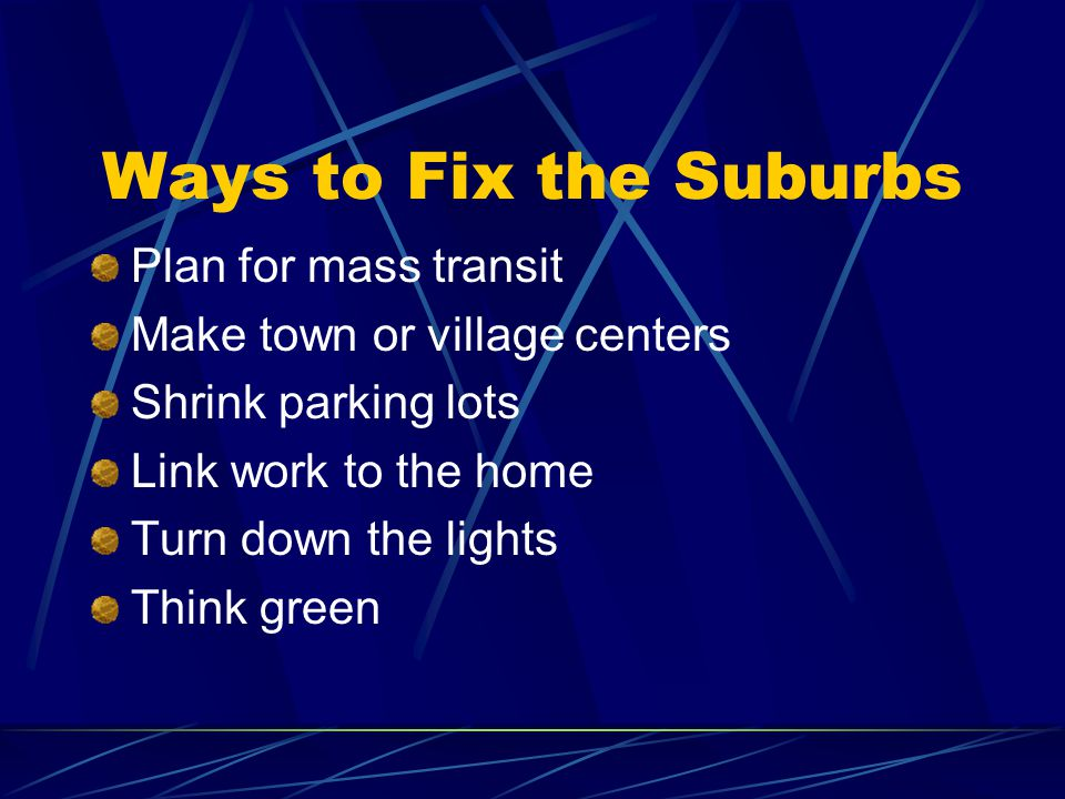 Ways to Fix the Suburbs Plan for mass transit Make town or village centers Shrink parking lots Link work to the home Turn down the lights Think green