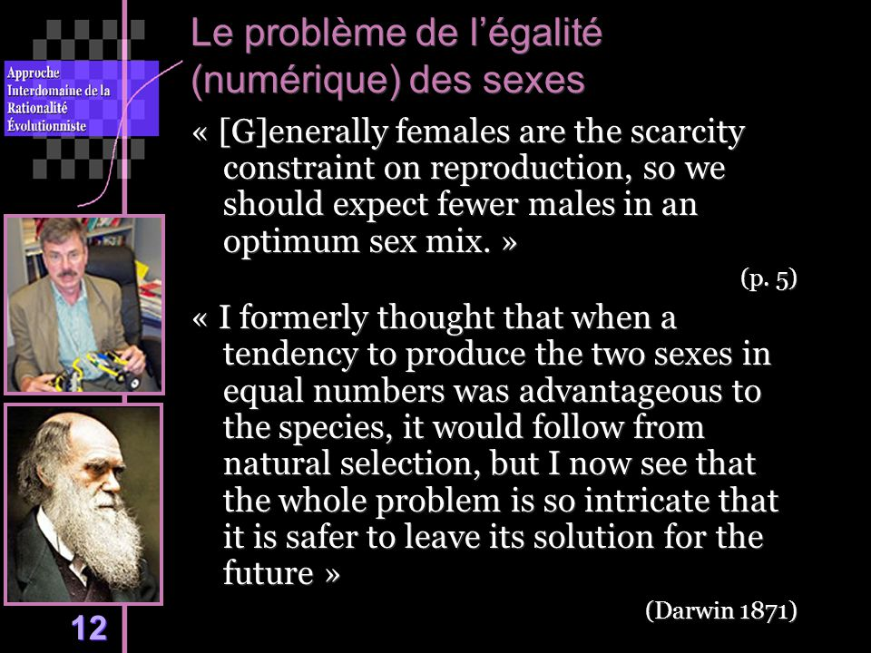 12 Le problème de légalité (numérique) des sexes « [G]enerally females are the scarcity constraint on reproduction, so we should expect fewer males in