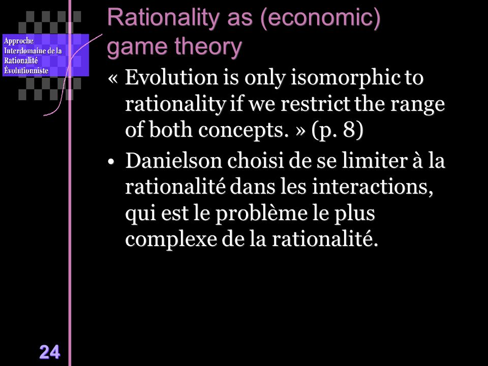 24 Rationality as (economic) game theory « Evolution is only isomorphic to rationality if we restrict the range of both concepts. » (p. 8) Danielson c