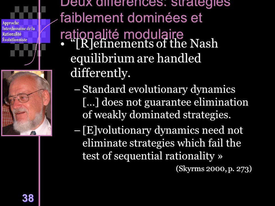 38 Deux différences: stratégies faiblement dominées et rationalité modulaire [R]efinements of the Nash equilibrium are handled differently.