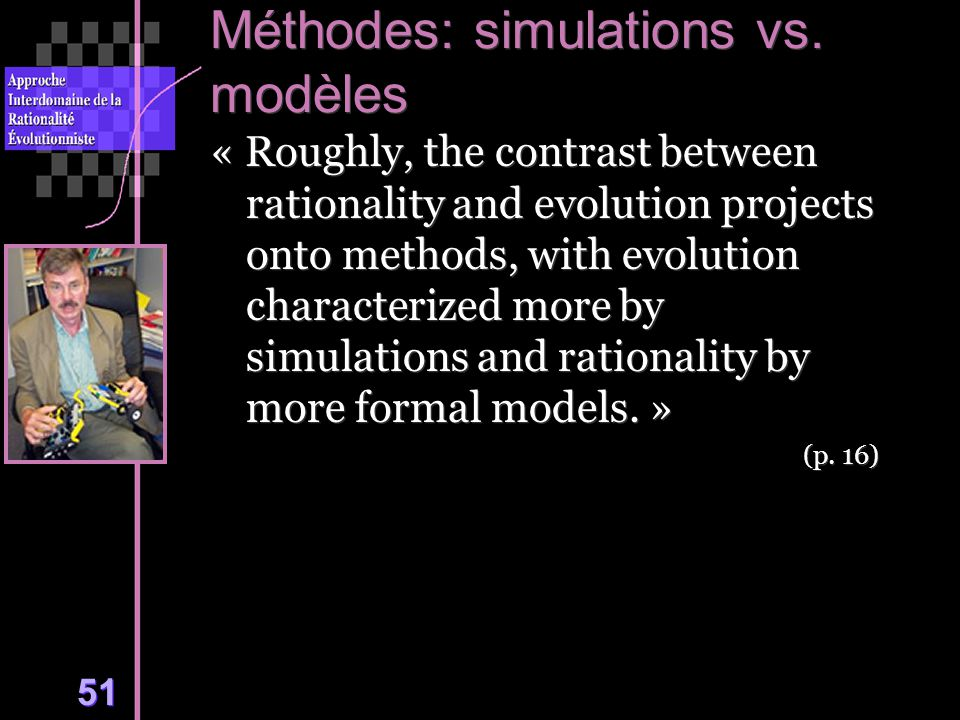 51 Méthodes: simulations vs. modèles « Roughly, the contrast between rationality and evolution projects onto methods, with evolution characterized mor