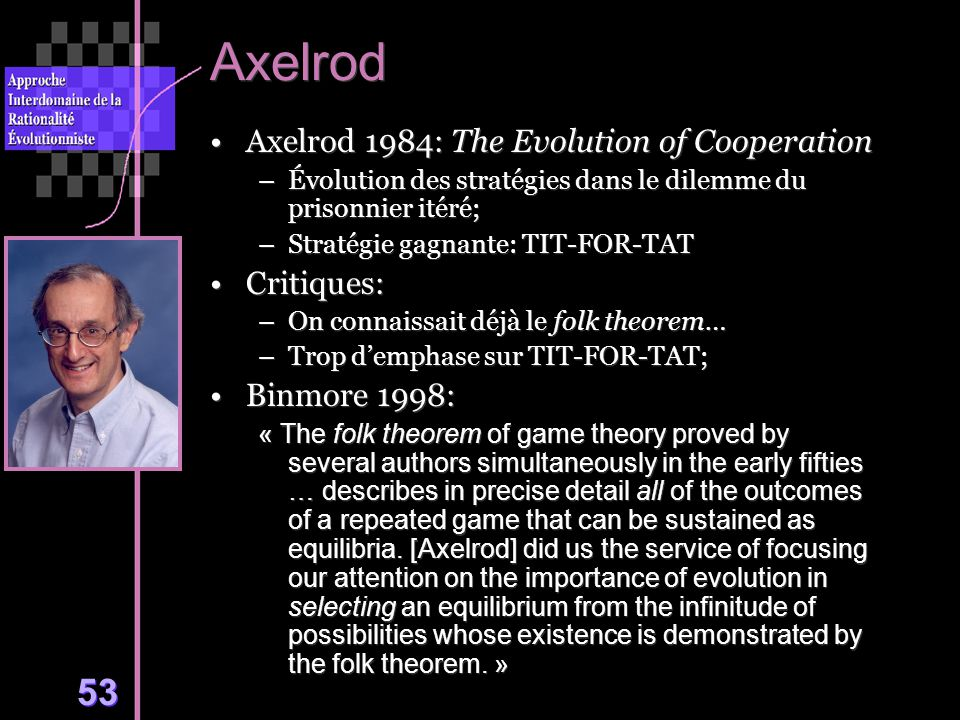 53 Axelrod Axelrod 1984: The Evolution of Cooperation –Évolution des stratégies dans le dilemme du prisonnier itéré; –Stratégie gagnante: TIT-FOR-TAT Critiques: –On connaissait déjà le folk theorem… –Trop demphase sur TIT-FOR-TAT; Binmore 1998: « The folk theorem of game theory proved by several authors simultaneously in the early fifties … describes in precise detail all of the outcomes of a repeated game that can be sustained as equilibria.