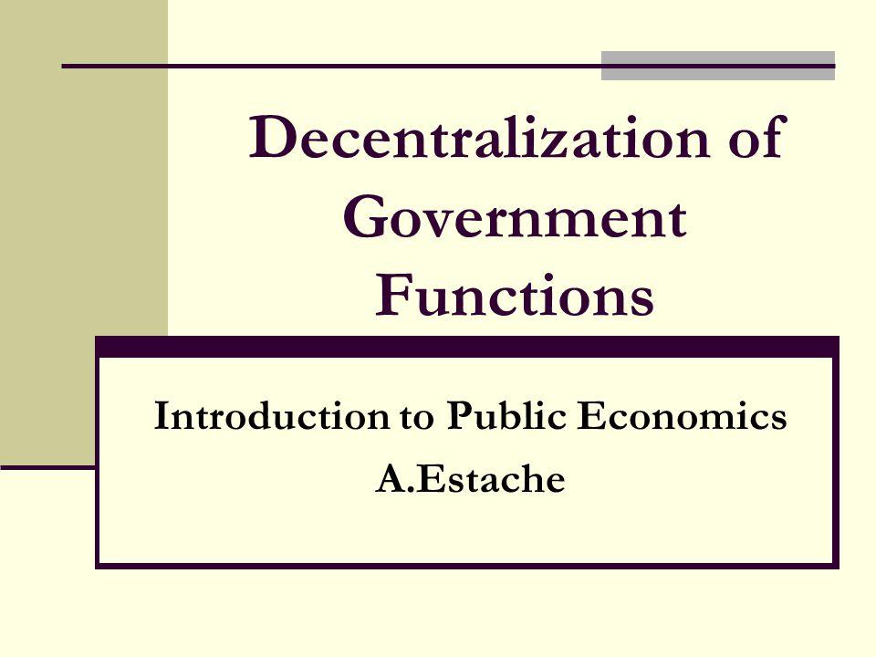 Decentralization of Government Functions Introduction to Public Economics A.Estache