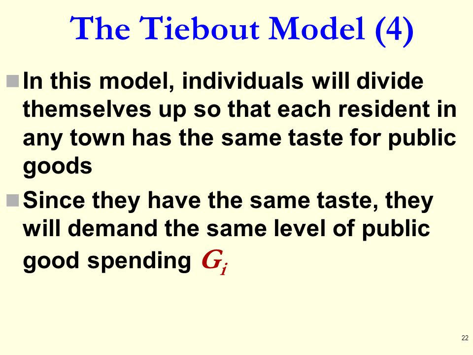 The Tiebout Model (4) In this model, individuals will divide themselves up so that each resident in any town has the same taste for public goods Since