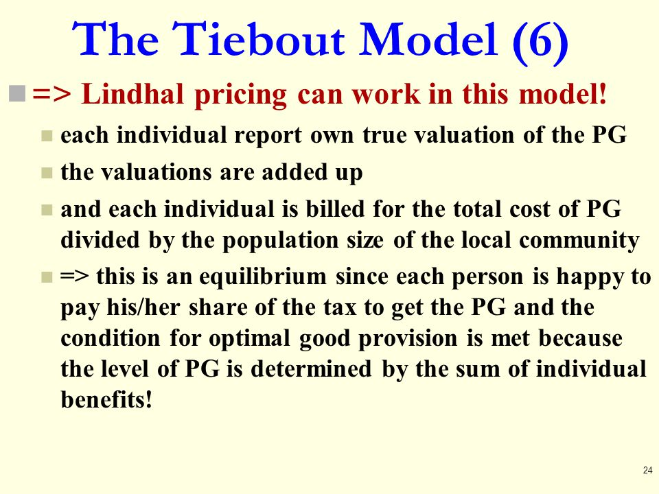 The Tiebout Model (6) => Lindhal pricing can work in this model! each individual report own true valuation of the PG the valuations are added up and e