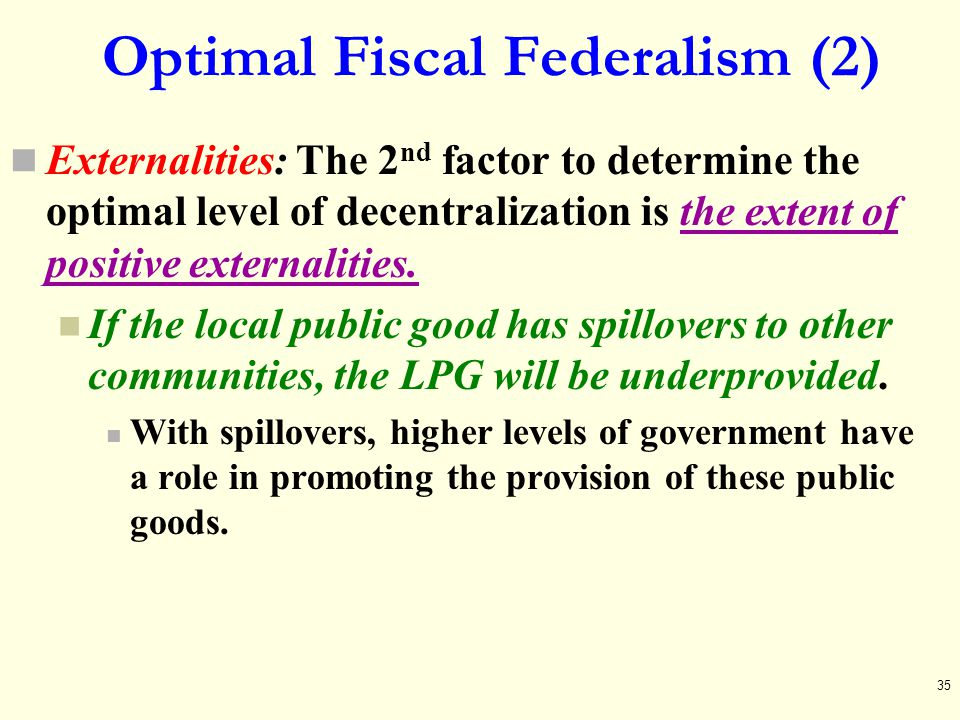 Optimal Fiscal Federalism (2) Externalities: The 2 nd factor to determine the optimal level of decentralization is the extent of positive externalitie