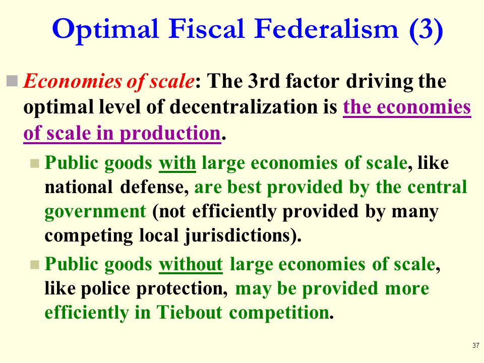 Optimal Fiscal Federalism (3) Economies of scale: The 3rd factor driving the optimal level of decentralization is the economies of scale in production