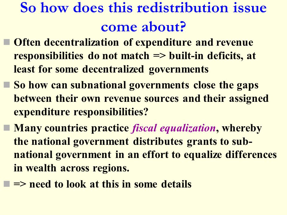 So how does this redistribution issue come about? Often decentralization of expenditure and revenue responsibilities do not match => built-in deficits