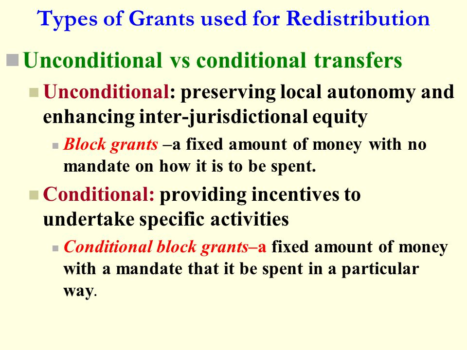 Types of Grants used for Redistribution Unconditional vs conditional transfers Unconditional: preserving local autonomy and enhancing inter-jurisdicti