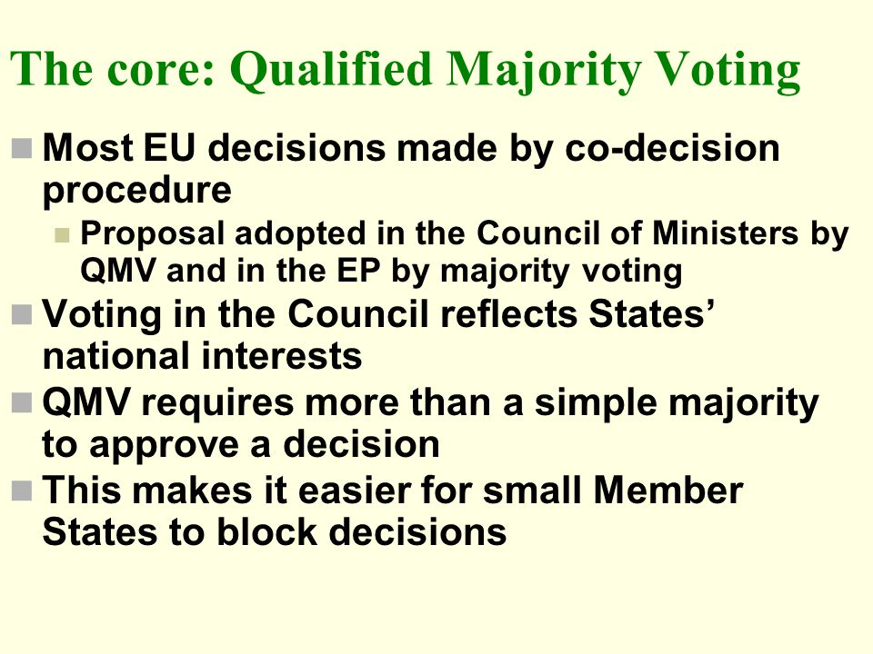 The core: Qualified Majority Voting Most EU decisions made by co-decision procedure Proposal adopted in the Council of Ministers by QMV and in the EP