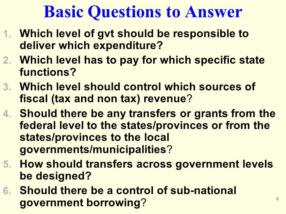 6 Basic Questions to Answer 1. Which level of gvt should be responsible to deliver which expenditure? 2. Which level has to pay for which specific sta