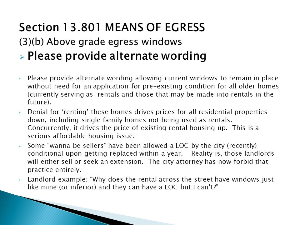 Section 13.801 MEANS OF EGRESS (3)(b) Above grade egress windows Please provide alternate wording Please provide alternate wording allowing current windows to remain in place without need for an application for pre-existing condition for all older homes (currently serving as rentals and those that may be made into rentals in the future).