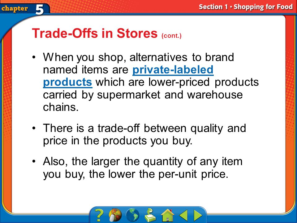 Section 1 Trade-Offs in Stores (cont.) When you shop, alternatives to brand named items are private-labeled products which are lower-priced products carried by supermarket and warehouse chains.private-labeled products There is a trade-off between quality and price in the products you buy.