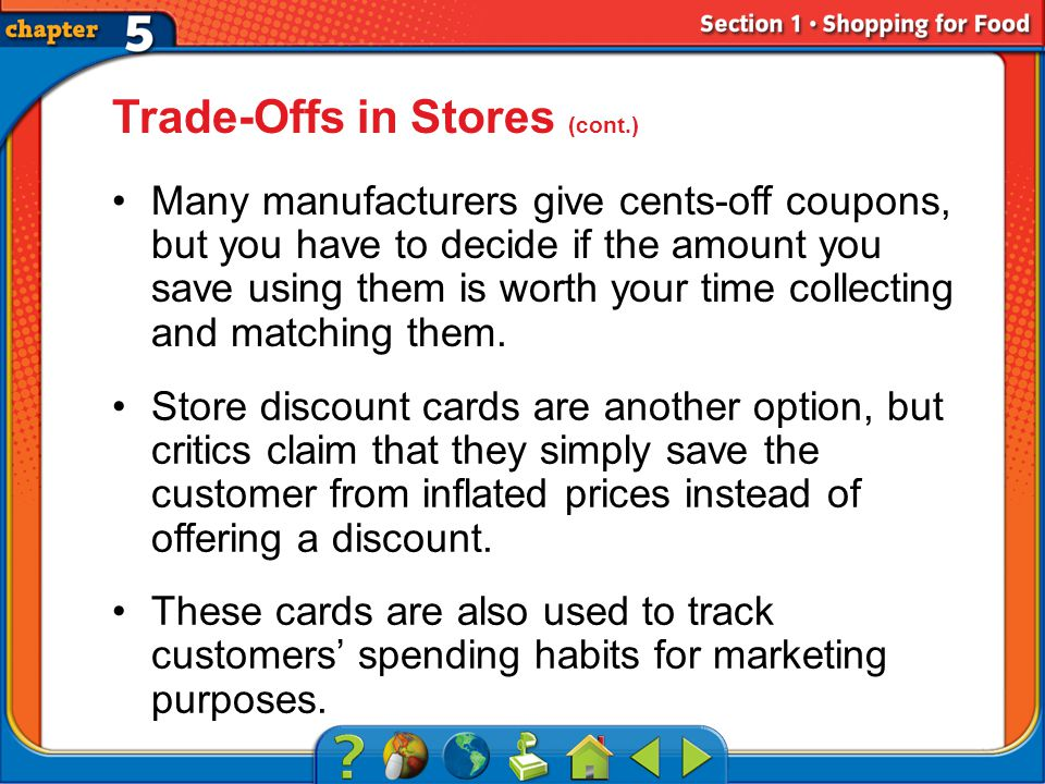 Section 1 Trade-Offs in Stores (cont.) Many manufacturers give cents-off coupons, but you have to decide if the amount you save using them is worth your time collecting and matching them.