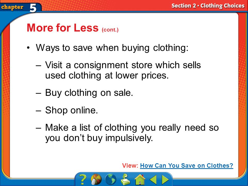 Section 2 More for Less (cont.) Ways to save when buying clothing: –Visit a consignment store which sells used clothing at lower prices.