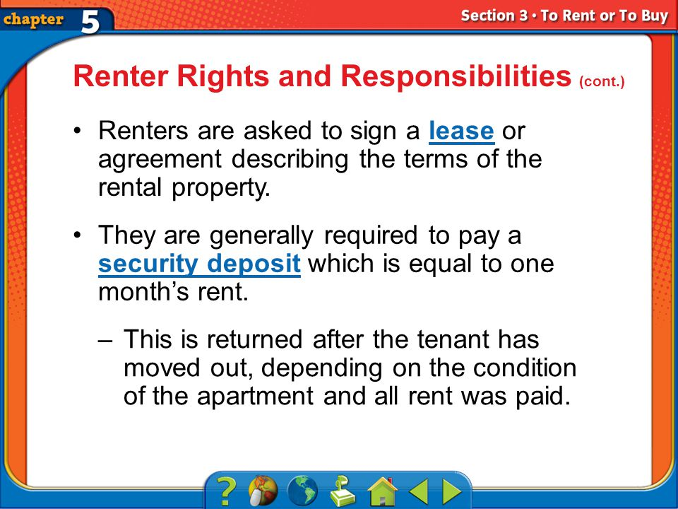 Section 3 Renter Rights and Responsibilities (cont.) Renters are asked to sign a lease or agreement describing the terms of the rental property.lease They are generally required to pay a security deposit which is equal to one months rent.