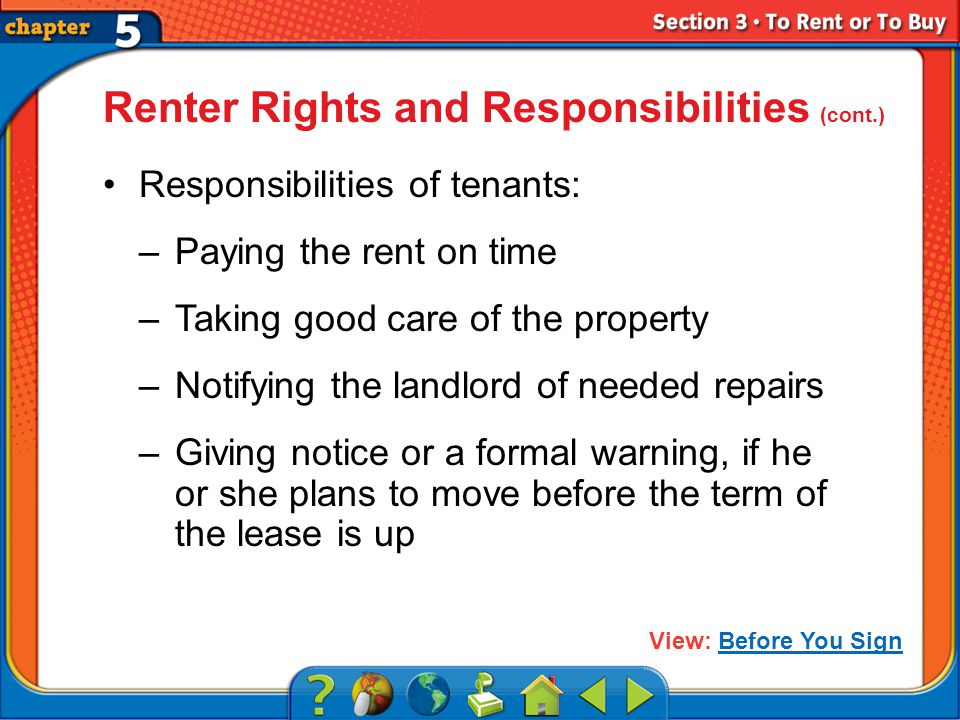 Section 3 Responsibilities of tenants: –Paying the rent on time –Taking good care of the property –Notifying the landlord of needed repairs –Giving notice or a formal warning, if he or she plans to move before the term of the lease is up Renter Rights and Responsibilities (cont.) View: Before You SignBefore You Sign