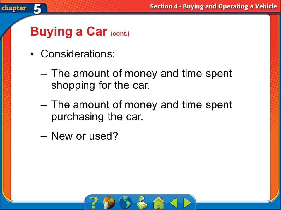 Section 4 Buying a Car (cont.) Considerations: –The amount of money and time spent shopping for the car.