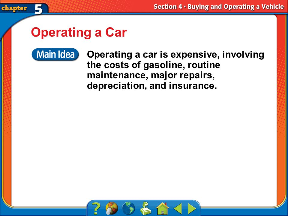 Section 4 Operating a Car Operating a car is expensive, involving the costs of gasoline, routine maintenance, major repairs, depreciation, and insurance.
