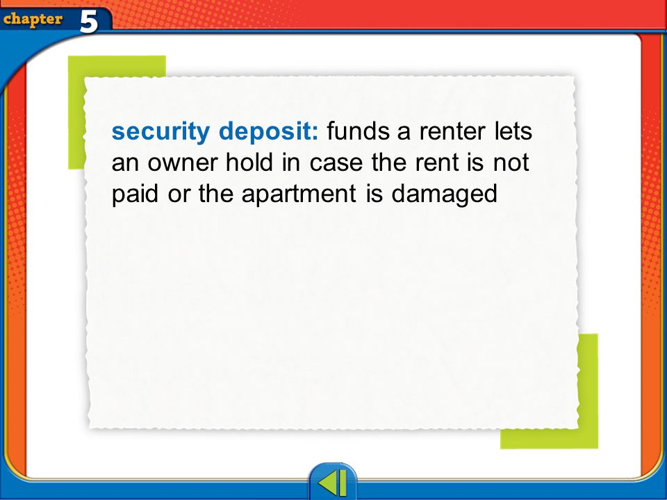 Vocab7 security deposit: funds a renter lets an owner hold in case the rent is not paid or the apartment is damaged