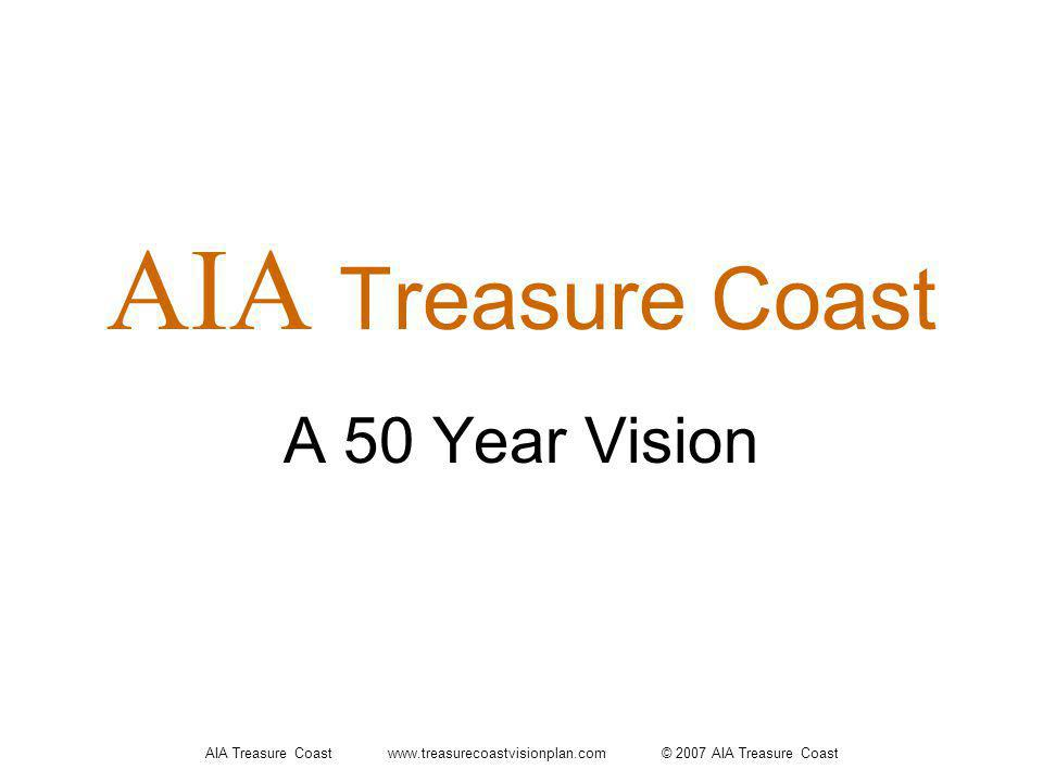 AIA Treasure Coast www.treasurecoastvisionplan.com © 2007 AIA Treasure Coast A 50 Year Vision AIA Treasure Coast