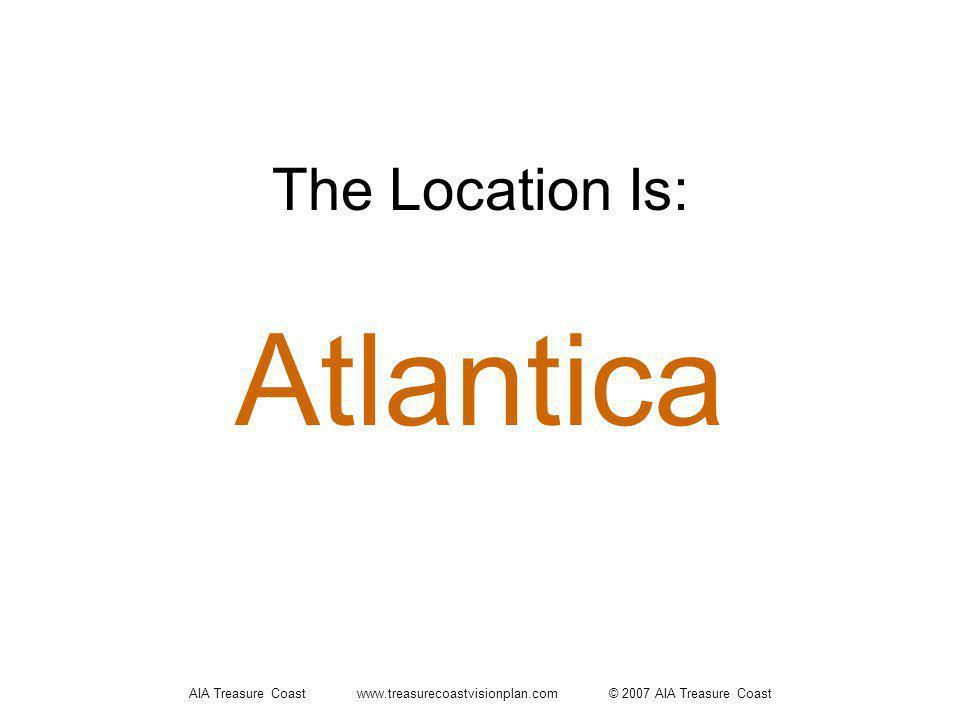 AIA Treasure Coast www.treasurecoastvisionplan.com © 2007 AIA Treasure Coast The Location Is: Atlantica