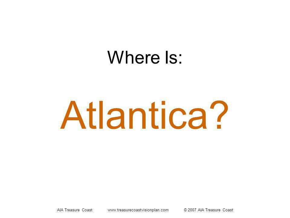 AIA Treasure Coast www.treasurecoastvisionplan.com © 2007 AIA Treasure Coast Where Is: Atlantica