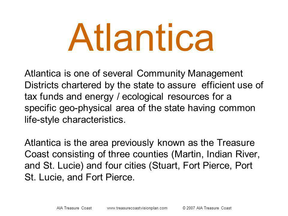 AIA Treasure Coast www.treasurecoastvisionplan.com © 2007 AIA Treasure Coast Atlantica Atlantica is one of several Community Management Districts chartered by the state to assure efficient use of tax funds and energy / ecological resources for a specific geo-physical area of the state having common life-style characteristics.