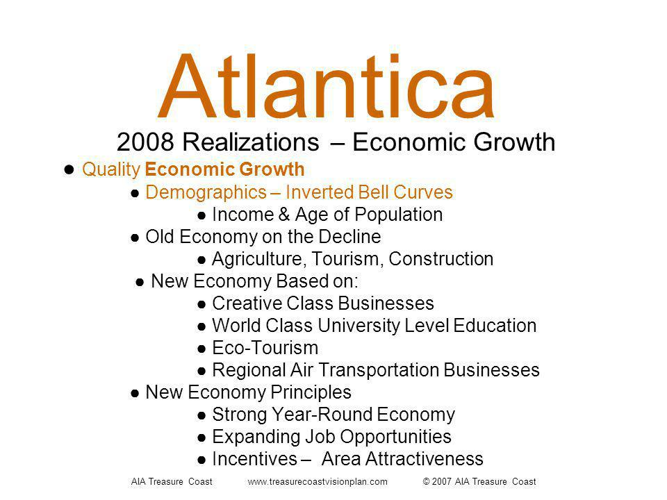 AIA Treasure Coast www.treasurecoastvisionplan.com © 2007 AIA Treasure Coast Atlantica Quality Economic Growth Demographics – Inverted Bell Curves Income & Age of Population Old Economy on the Decline Agriculture, Tourism, Construction New Economy Based on: Creative Class Businesses World Class University Level Education Eco-Tourism Regional Air Transportation Businesses New Economy Principles Strong Year-Round Economy Expanding Job Opportunities Incentives – Area Attractiveness 2008 Realizations – Economic Growth