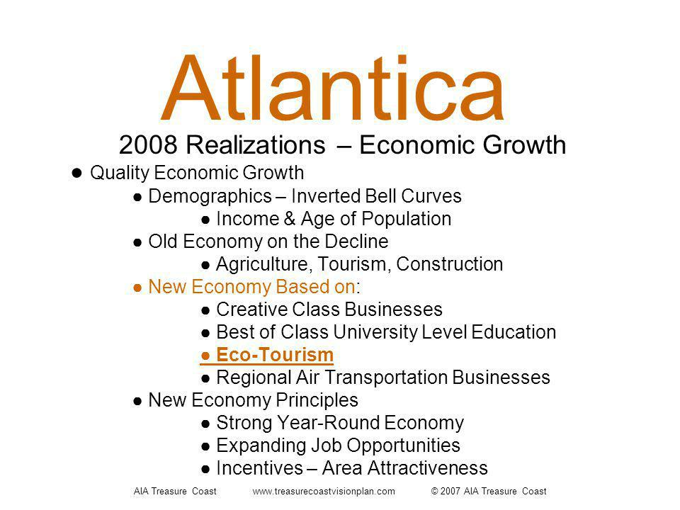 AIA Treasure Coast www.treasurecoastvisionplan.com © 2007 AIA Treasure Coast Atlantica Quality Economic Growth Demographics – Inverted Bell Curves Income & Age of Population Old Economy on the Decline Agriculture, Tourism, Construction New Economy Based on: Creative Class Businesses Best of Class University Level Education Eco-Tourism Regional Air Transportation Businesses New Economy Principles Strong Year-Round Economy Expanding Job Opportunities Incentives – Area Attractiveness 2008 Realizations – Economic Growth