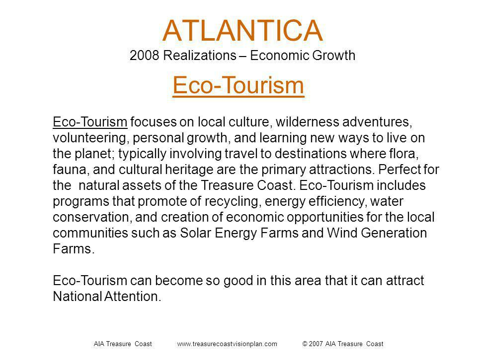 AIA Treasure Coast www.treasurecoastvisionplan.com © 2007 AIA Treasure Coast ATLANTICA 2008 Realizations – Economic Growth Eco-Tourism Eco-Tourism focuses on local culture, wilderness adventures, volunteering, personal growth, and learning new ways to live on the planet; typically involving travel to destinations where flora, fauna, and cultural heritage are the primary attractions.