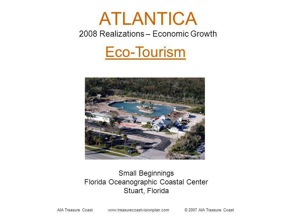 AIA Treasure Coast www.treasurecoastvisionplan.com © 2007 AIA Treasure Coast ATLANTICA 2008 Realizations – Economic Growth Eco-Tourism Small Beginnings Florida Oceanographic Coastal Center Stuart, Florida