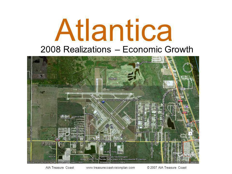 AIA Treasure Coast www.treasurecoastvisionplan.com © 2007 AIA Treasure Coast Atlantica 2008 Realizations – Economic Growth