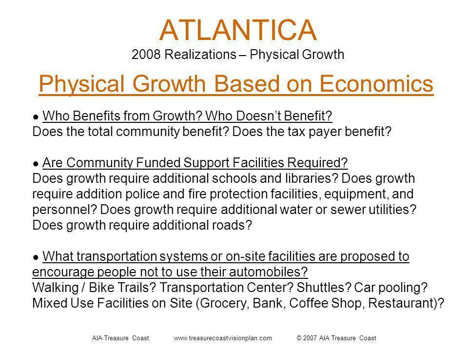 AIA Treasure Coast www.treasurecoastvisionplan.com © 2007 AIA Treasure Coast ATLANTICA 2008 Realizations – Physical Growth Physical Growth Based on Economics Who Benefits from Growth.