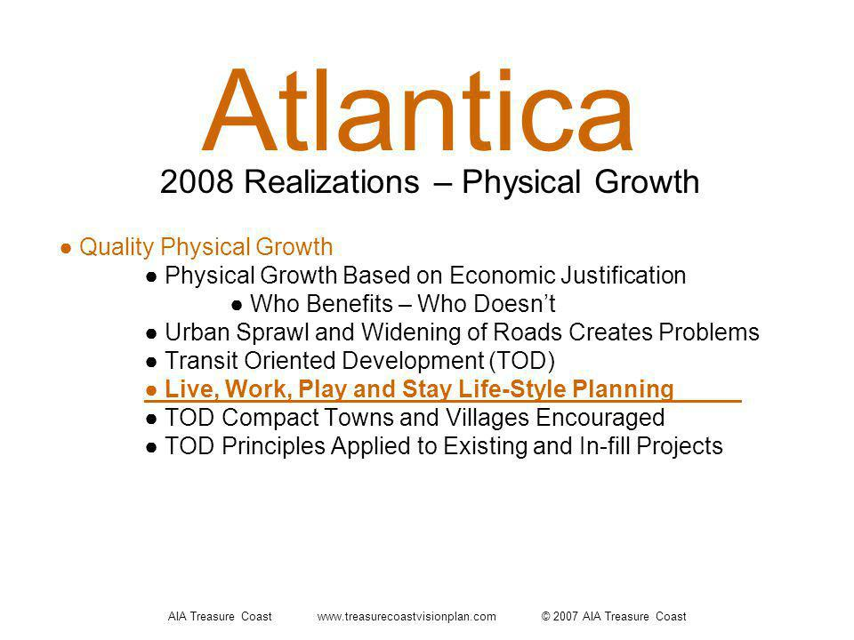 AIA Treasure Coast www.treasurecoastvisionplan.com © 2007 AIA Treasure Coast Atlantica Quality Physical Growth Physical Growth Based on Economic Justification Who Benefits – Who Doesnt Urban Sprawl and Widening of Roads Creates Problems Transit Oriented Development (TOD) Live, Work, Play and Stay Life-Style Planning TOD Compact Towns and Villages Encouraged TOD Principles Applied to Existing and In-fill Projects 2008 Realizations – Physical Growth