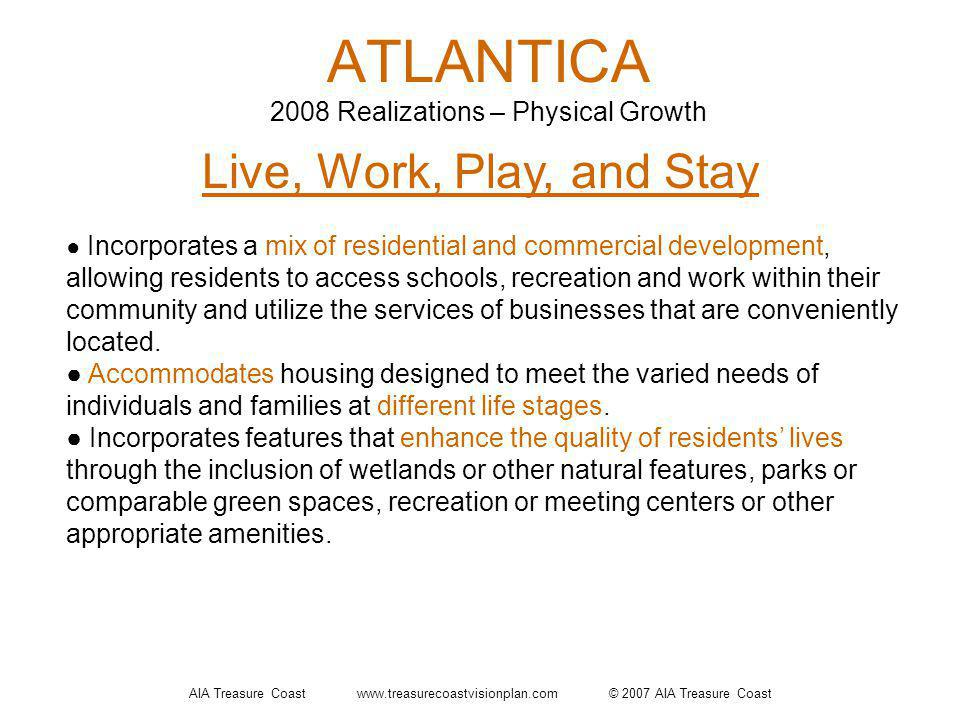 AIA Treasure Coast www.treasurecoastvisionplan.com © 2007 AIA Treasure Coast ATLANTICA 2008 Realizations – Physical Growth Live, Work, Play, and Stay Incorporates a mix of residential and commercial development, allowing residents to access schools, recreation and work within their community and utilize the services of businesses that are conveniently located.