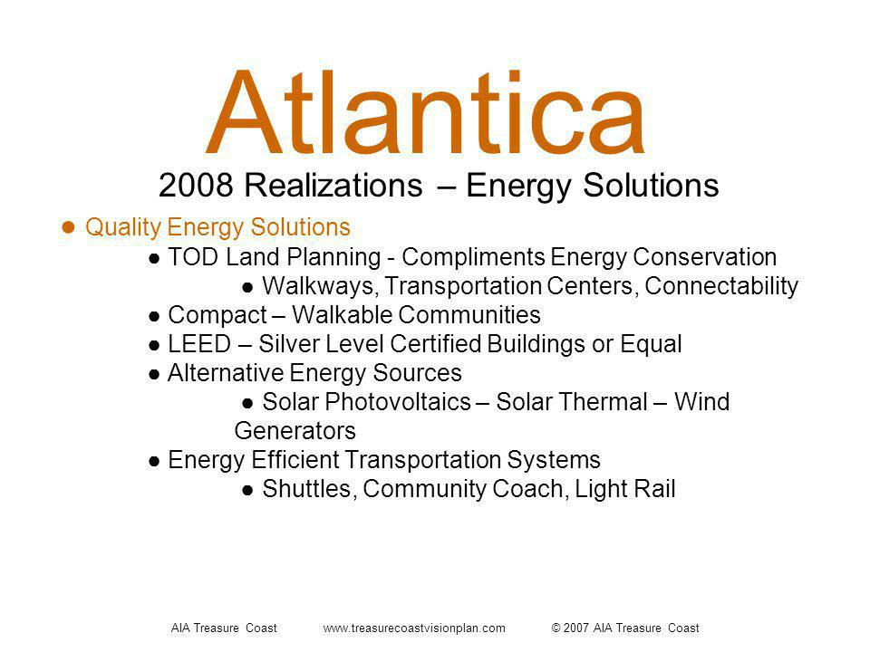 AIA Treasure Coast www.treasurecoastvisionplan.com © 2007 AIA Treasure Coast Atlantica Quality Energy Solutions TOD Land Planning - Compliments Energy Conservation Walkways, Transportation Centers, Connectability Compact – Walkable Communities LEED – Silver Level Certified Buildings or Equal Alternative Energy Sources Solar Photovoltaics – Solar Thermal – Wind Generators Energy Efficient Transportation Systems Shuttles, Community Coach, Light Rail 2008 Realizations – Energy Solutions