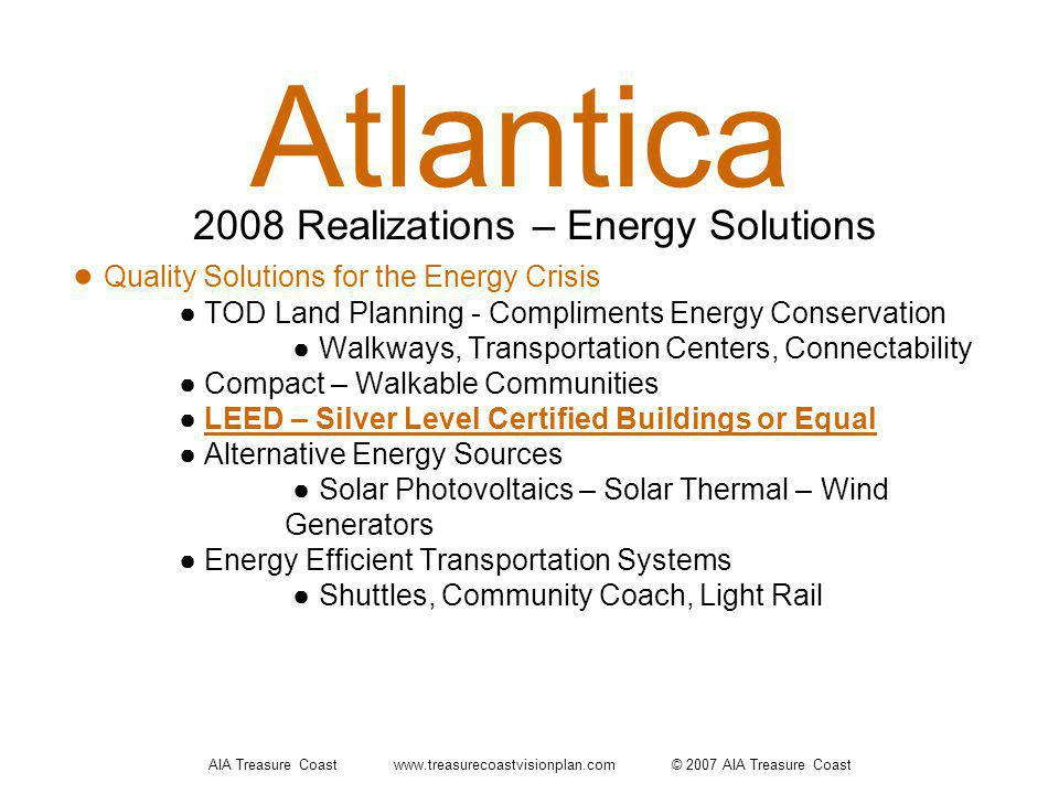AIA Treasure Coast www.treasurecoastvisionplan.com © 2007 AIA Treasure Coast Atlantica Quality Solutions for the Energy Crisis TOD Land Planning - Compliments Energy Conservation Walkways, Transportation Centers, Connectability Compact – Walkable Communities LEED – Silver Level Certified Buildings or Equal Alternative Energy Sources Solar Photovoltaics – Solar Thermal – Wind Generators Energy Efficient Transportation Systems Shuttles, Community Coach, Light Rail 2008 Realizations – Energy Solutions