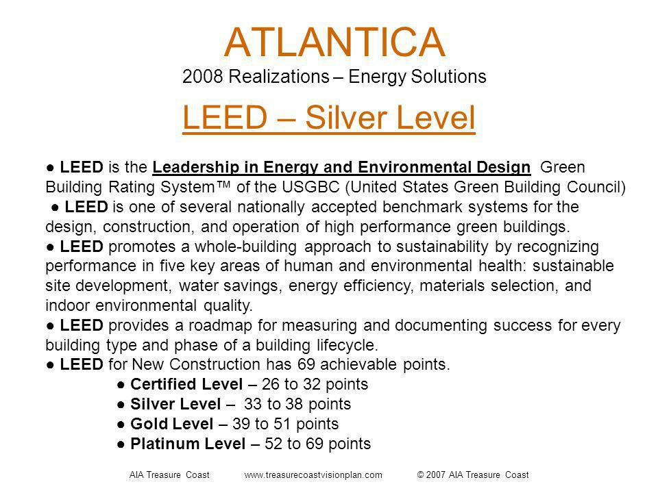 AIA Treasure Coast www.treasurecoastvisionplan.com © 2007 AIA Treasure Coast ATLANTICA 2008 Realizations – Energy Solutions LEED – Silver Level LEED is the Leadership in Energy and Environmental Design Green Building Rating System of the USGBC (United States Green Building Council) LEED is one of several nationally accepted benchmark systems for the design, construction, and operation of high performance green buildings.