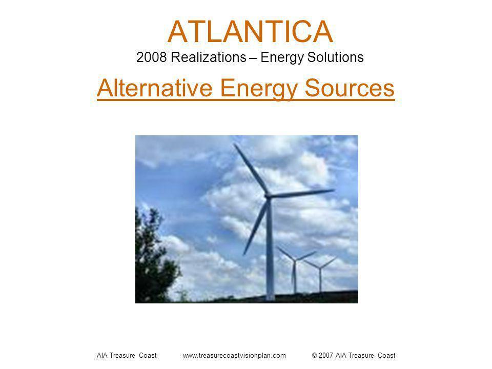 AIA Treasure Coast www.treasurecoastvisionplan.com © 2007 AIA Treasure Coast ATLANTICA 2008 Realizations – Energy Solutions Alternative Energy Sources