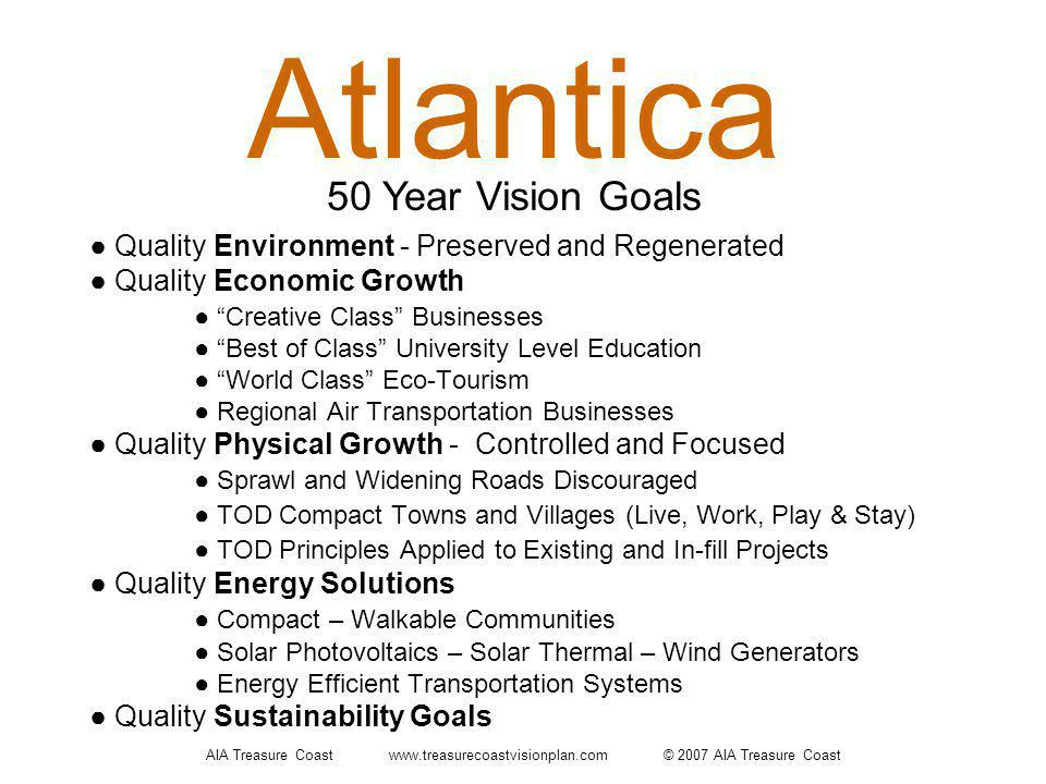 Atlantica Quality Environment - Preserved and Regenerated Quality Economic Growth Creative Class Businesses Best of Class University Level Education World Class Eco-Tourism Regional Air Transportation Businesses Quality Physical Growth - Controlled and Focused Sprawl and Widening Roads Discouraged TOD Compact Towns and Villages (Live, Work, Play & Stay) TOD Principles Applied to Existing and In-fill Projects Quality Energy Solutions Compact – Walkable Communities Solar Photovoltaics – Solar Thermal – Wind Generators Energy Efficient Transportation Systems Quality Sustainability Goals 50 Year Vision Goals