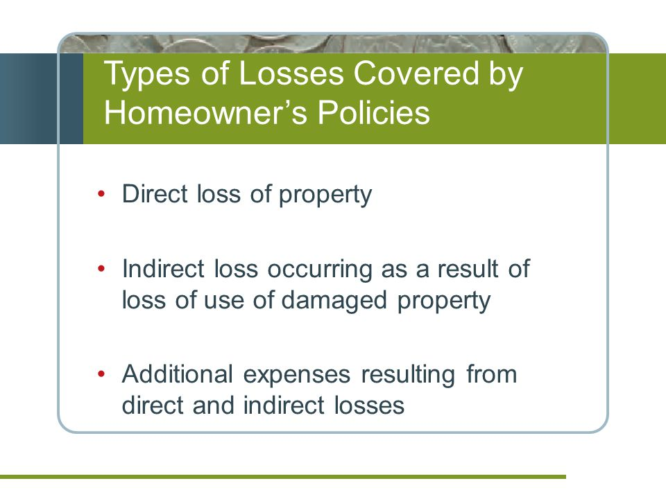 Types of Losses Covered by Homeowners Policies Direct loss of property Indirect loss occurring as a result of loss of use of damaged property Additional expenses resulting from direct and indirect losses
