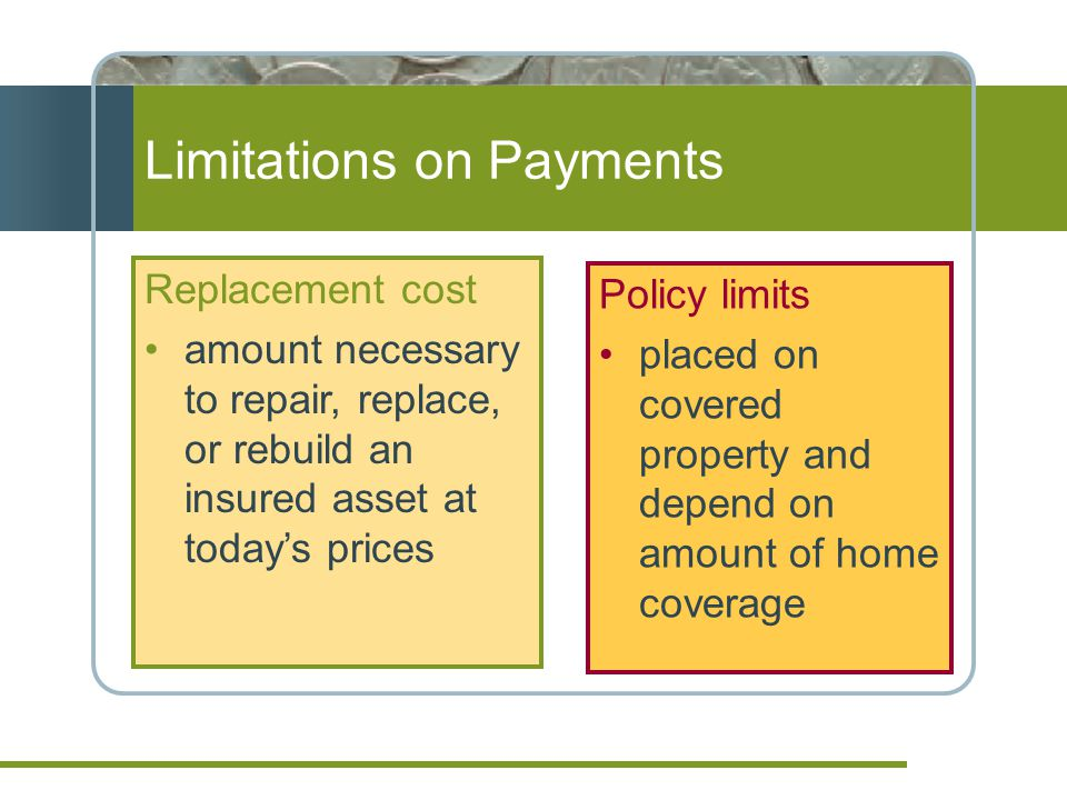 Limitations on Payments Policy limits placed on covered property and depend on amount of home coverage Replacement cost amount necessary to repair, replace, or rebuild an insured asset at todays prices