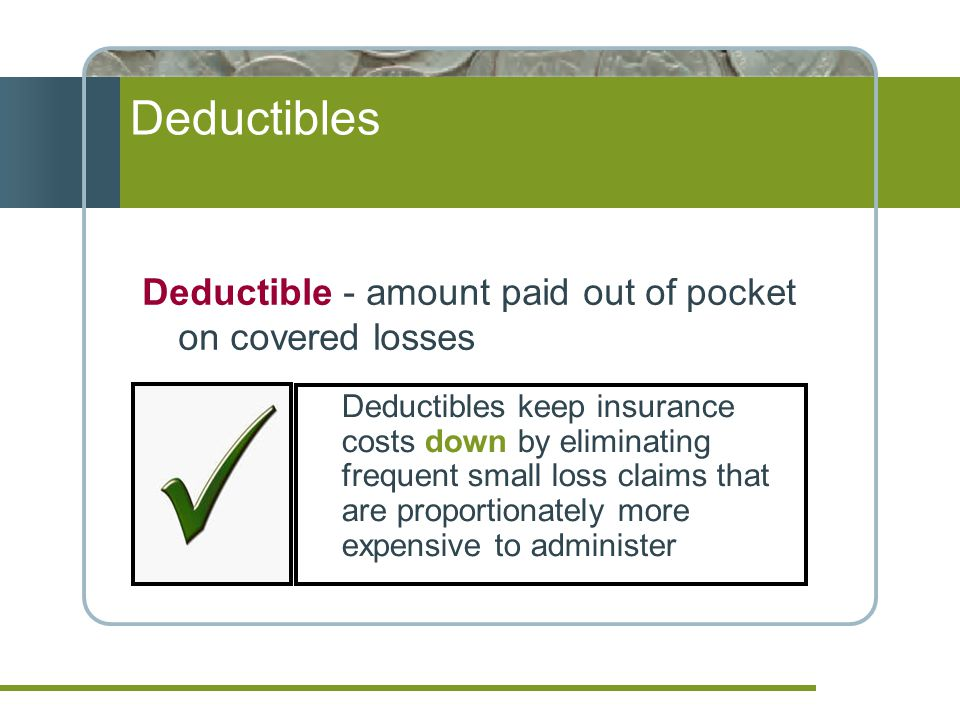 Deductibles keep insurance costs down by eliminating frequent small loss claims that are proportionately more expensive to administer Deductible - amount paid out of pocket on covered losses Deductibles