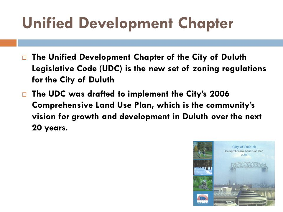 Unified Development Chapter The Unified Development Chapter of the City of Duluth Legislative Code (UDC) is the new set of zoning regulations for the City of Duluth The UDC was drafted to implement the Citys 2006 Comprehensive Land Use Plan, which is the communitys vision for growth and development in Duluth over the next 20 years.
